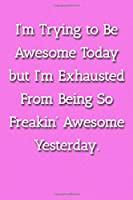 I'm Trying To Be Awesome Today But I'm Exhausted From Being So Freakin' Awesome Yesterday. Notebook: Lined Journal, 120 Pages, 6 x 9, Work Gag Gift, Pink Matte Finish