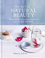 The Art of Natural Beauty: Home-made lotions and potions for the face and body (Art of series)