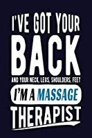 I've Got Your Back and Your Neck, Legs, Shoulders, Feet I'm A Massage Therapist: Massage Therapist Journal Funny Blank Lined Notebook for Masseuse