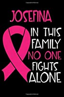 JOSEFINA In This Family No One Fights Alone: Personalized Name Notebook/Journal Gift For Women Fighting Breast Cancer. Cancer Survivor / Fighter Gift for the Warrior in your life | Writing Poetry, Diary, Gratitude, Daily or Dream Journal.