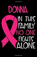 DONNA In This Family No One Fights Alone: Personalized Name Notebook/Journal Gift For Women Fighting Breast Cancer. Cancer Survivor / Fighter Gift for the Warrior in your life | Writing Poetry, Diary, Gratitude, Daily or Dream Journal.
