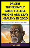 Dr. Sebi: The Friendly Guide to Lose Weight and Stay Healthy in 2020: …Following an Alkaline Diet through Dr. Sebi