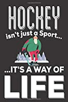 Hockey Isn't Just A Sport It's A Way Of Life: Hockey Gifts: Cute Blank lined Notebook Journal to Write in for a boys and Girls who loves playing Hockey