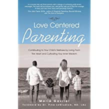 Love Centered Parenting: Contributing to Your Child's Wellness by Living From The Heart and Cultivating Your Inner Wisdom