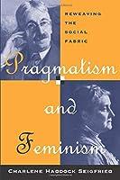 Pragmatism and Feminism: Reweaving the Social Fabric