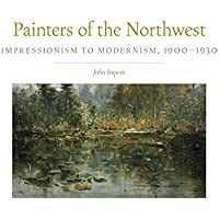 Painters of the Northwest: Impressionism to Modernism 1900-1930 (Charles M. Russell Center Series on Art and Photography of the American West)