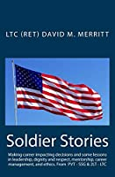 Soldier Stories: Making career impacting decisions and some lessons in leadership, dignity and respect, mentorship, career management, and ethics. (Soldier Storeis)