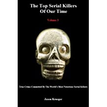 The Top Serial Killers Of Our Time (Volume 3) (True Crime Committed By The World's Most Notorious Serial Killers)
