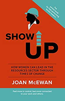 Show Up: How Women Can Lead in the Resources Sector Through Times of Change by [McEwan, Joan]