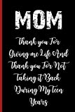 MOM Thank you For Giving me Life And Thank you For Not Taking it Back During My Teen Years: Gifts For Mom Notebook 120 pages Journal Blank lined Great Christmas Gift For mother, wife - Best Birthday - Unique Mothers Day Gift