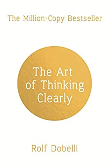 The Art of Thinking Clearly: Better Thinking, Better Decisions by [Dobelli, Rolf]
