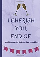 I Cherish You, End Of. And Apparently So Does Everyone Else: Happy Birthday Or Appreciation Letter Book, Perfect Gift For Family Members, Colleagues, Staff etc