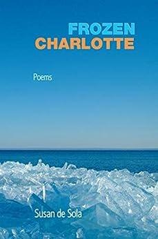 Frozen Charlotte: Poems by [de Sola, Susan]