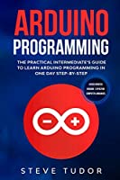Arduino Programming: The Practical Intermediate's Guide To Learn Arduino Programming In One Day Step-By-Step (#2020 Updated Version | Effective Computer Languages)