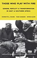 Those Who Play With Fire: Gender, Fertility and Transformation in East and Southern Africa (London School of Economics Monographs on Social Anthropology Series)