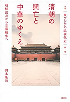 [岡本隆司]の叢書「東アジアの近現代史」 第1巻 清朝の興亡と中華のゆくえ 朝鮮出兵から日露戦争へ