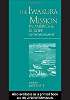 The Iwakura Mission to America and Europe: A New Assessment (Meiji Japan)