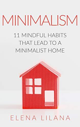 Minimalism: 11 Mindful Habits that Lead to a Minimalist Home (Minimalism for Beginners, Mindfulness, Japanese Minimalism, Minimalist Lifestyle, Declutter, ... Up, Stress Free, Habits) (English Edition)