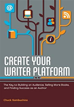 Create Your Writer Platform: The Key to Building an Audience, Selling More Books, and Finding Success as an Author by [Sambuchino, Chuck]