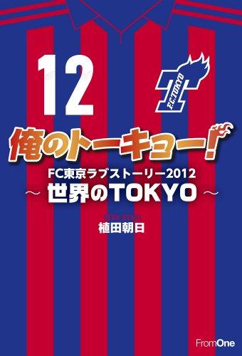 俺のトーキョー! FC東京ラブストーリー2012 ~世界のTOKYO~の詳細を見る