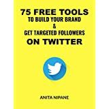 75 Free Tools to Build Your Brand & Get Targeted Followers on Twitter  (English Edition)