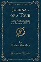 Journal of a Tour: In the Netherlands in the Autumn of 1815 (Classic Reprint)