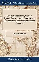 Dissertatio Medica Inauguralis, de Hysteria. Quam, ... Pro Gradu Doctoratus, ... Eruditorum Examini Subjicit Gulielmus Boush, ...