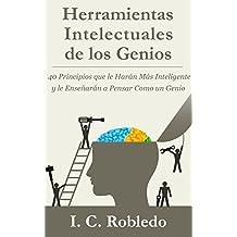 Herramientas Intelectuales de los Genios: 40 Principios que le Harán Más Inteligente y le Enseñarán a Pensar Como un Genio (Spanish Edition)