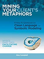 Mining Your Client's Metaphors: A How-To Workbook on Clean Language and Symbolic Modeling, Basics Part Two: Facilitating Change