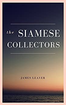 The Siamese Collectors: An expatriate novel of rogue academics in Thailand. by [Leaver, James]