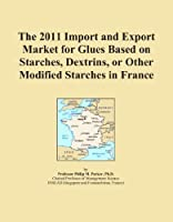 The 2011 Import and Export Market for Glues Based on Starches Dextrins or Other Modified Starches in France [並行輸入品]