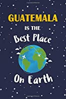 Guatemala Is The Best Place On Earth: Guatemala Souvenir Notebook
