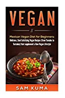 Vegan: Mexican Vegan Diet for Beginners: Delicious, Soul-Satisfying Vegan Recipes (from Tamales to Tostadas) that supplements a Raw Vegan Lifestyle (Vegan Cookbook of Vegan Slow Cooker, Vegan Smoothies and Raw)