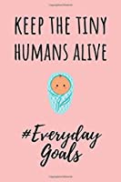 """Keep The Tiny Humans Alive #EverydayGoals: Funny Gift for a Nicu Nurse 