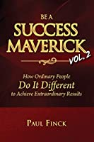 Be a Success Maverick Volume Two: How Ordinary People Do It Different To Achieve Extraordinary Results