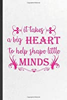 It Takes a Big Heart to Help Shape Little Minds: Blank Funny Grade High School Teacher Lined Notebook/ Journal For Best Teacher Appreciation, Inspirational Saying Unique Special Birthday Gift Idea Cute Ruled 6x9 110 Pages