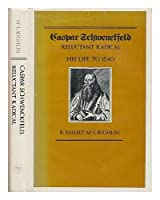 Caspar Schwenckfeld, Reluctant Radical: His Life to 1540 (Yale Historical Publications Series)