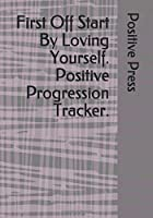 First Off Start By Loving Yourself. Positive Progression Tracker.: Positive planner for woman and girls. Self-help journal, used to discover and track your new growth. Focus and get a better understanding. beautiful gift for a friend or family.