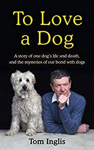 To Love a Dog: The Story of One Man, One Dog, and a Lifetime of Love and Mystery