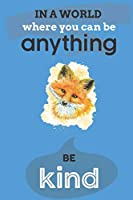 In A World Where You Can Anything Be Kind: Cute Fox Lovers Journal / Notebook / Diary / Birthday Gift (6x9 - 110 Blank Lined Pages)