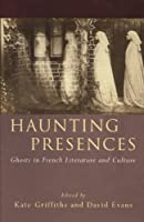 Haunting Presences: Ghosts in French Literature and Culture (University of Wales Press - French and Francophone Studies)