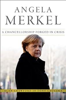 [Crawford, Alan, Czuczka, Tony]のAngela Merkel: A Chancellorship Forged in Crisis (Bloomberg (UK))