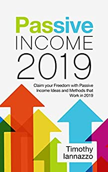 Passive Income 2019: Claim your Freedom with Passive Income Ideas and Methods that Work in 2019 by [Iannazzo, Timothy]