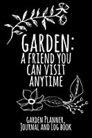 Garden: A Friend You Can Visit Anytime: Garden Planner, Journal And Log Book - Black