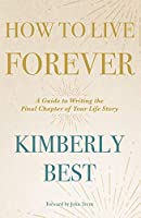 How to Live Forever: A Guide to Writing the Final Chapter of Your Life Story