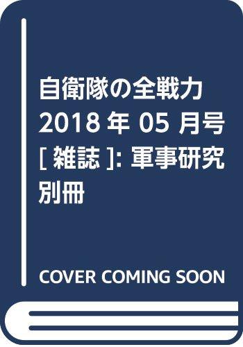 自衛隊の全戦力 2018年 05 月号 [雑誌]: 軍事研究 別冊