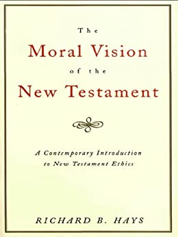 The Moral Vision of the New Testament: Community, Cross, New CreationA Contemporary Introduction to New Testament Ethic by [Hays, Richard]