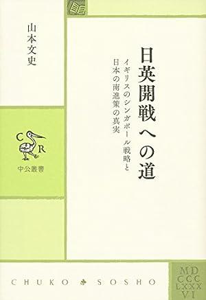日英開戦への道 - イギリスのシンガポール戦略と日本の南進策の真実 (中公叢書)