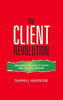 The Client Revolution: Smashing The Loyalty Myth And Having The Edge by [Hardidge, Darrell]