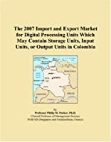 The 2007 Import and Export Market for Digital Processing Units Which May Contain Storage Units, Input Units, or Output Units in Colombia